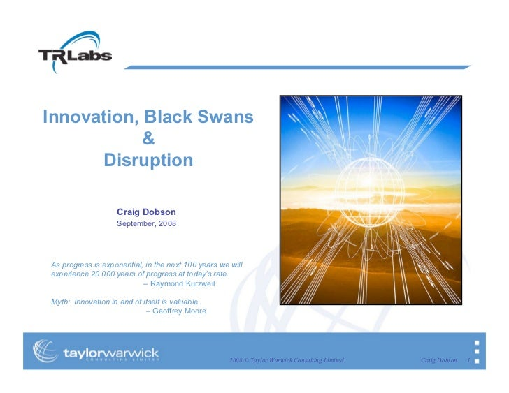 Innovation, Black Swans             &       Disruption                     Craig Dobson                    September, 2008...