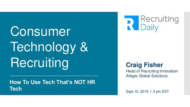 Consumer Technology & Recruiting How To Use Tech That's NOT HR Tech Sept 10, 2019 I 2 pm EST Craig Fisher Head of Recruiti...