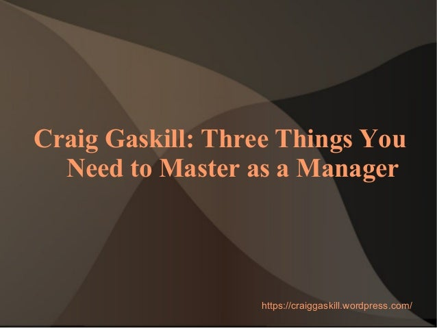 Craig Gaskill: Three Things You Need to Master as a Manager https://craiggaskill.wordpress.com/