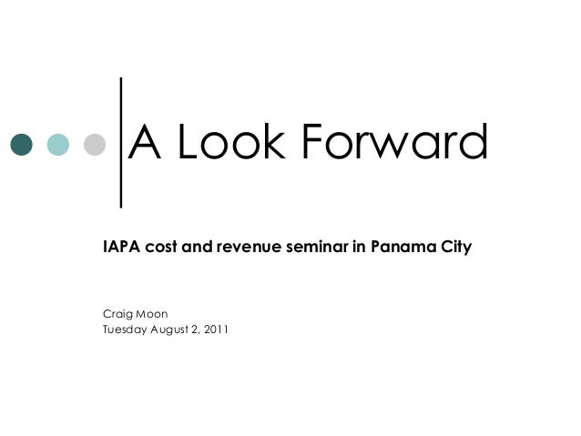 A Look Forward IAPA cost and revenue seminar in Panama City Craig Moon Tuesday August 2, 2011