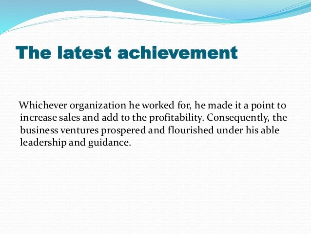 The latest achievement Whichever organization he worked for, he made it a point to increase sales and add to the profitabi...