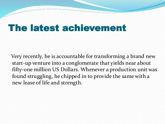 The latest achievement Very recently, he is accountable for transforming a brand new start-up venture into a conglomerate ...