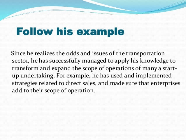 Follow his example Since he realizes the odds and issues of the transportation sector, he has successfully managed to appl...