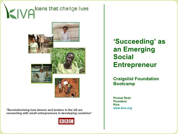 ' Succeeding' as  an Emerging  Social  Entrepreneur Craigslist Foundation Bootcamp Premal Shah President Kiva www.kiva.org...