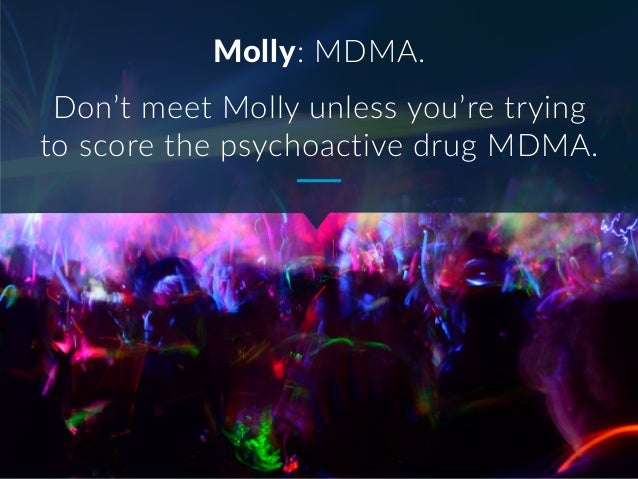Molly: MDMA. Don't meet Molly unless you're trying to score the psychoactive drug MDMA.