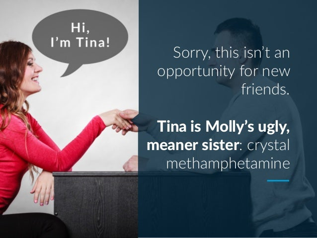 Sorry, this isn't an opportunity for new friends. Tina is Molly's ugly, meaner sister: crystal methamphetamine