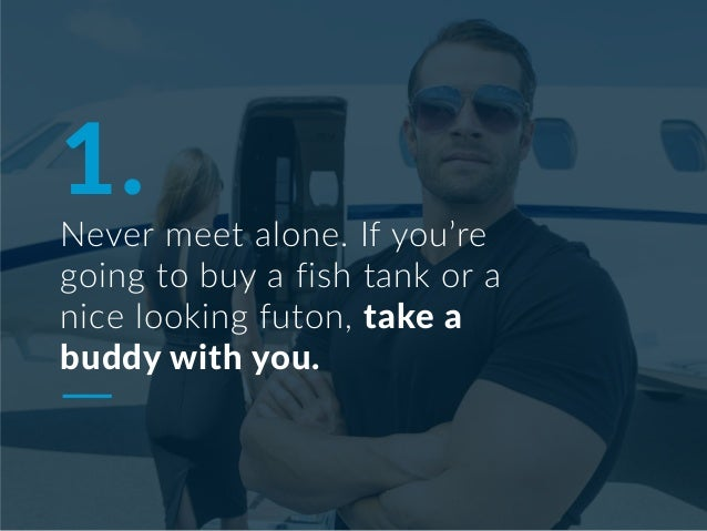 1. Never meet alone. If you're going to buy a fish tank or a nice looking futon, take a buddy with you.