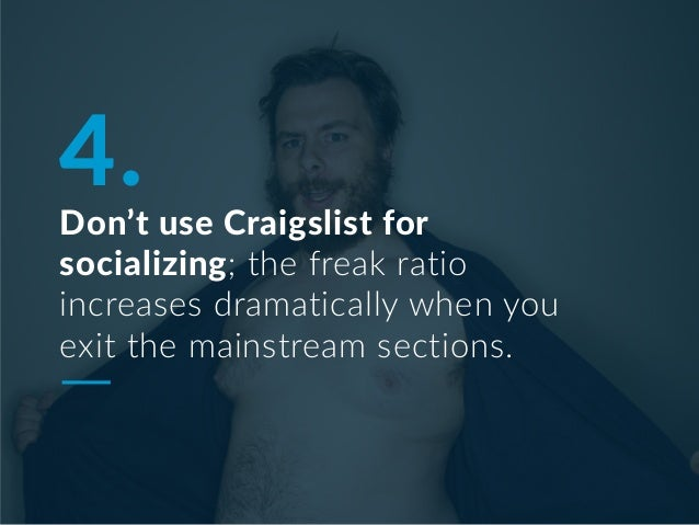 4. Don't use Craigslist for socializing; the freak ratio increases dramatically when you exit the mainstream sections.