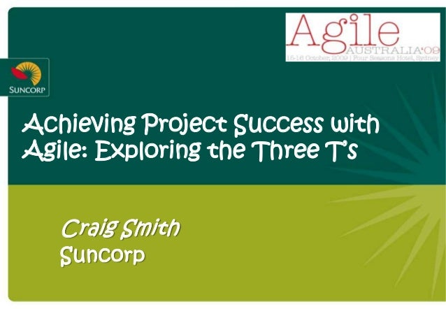 Achieving Project Success with Agile: Exploring the Three T's Craig Smith Suncorp