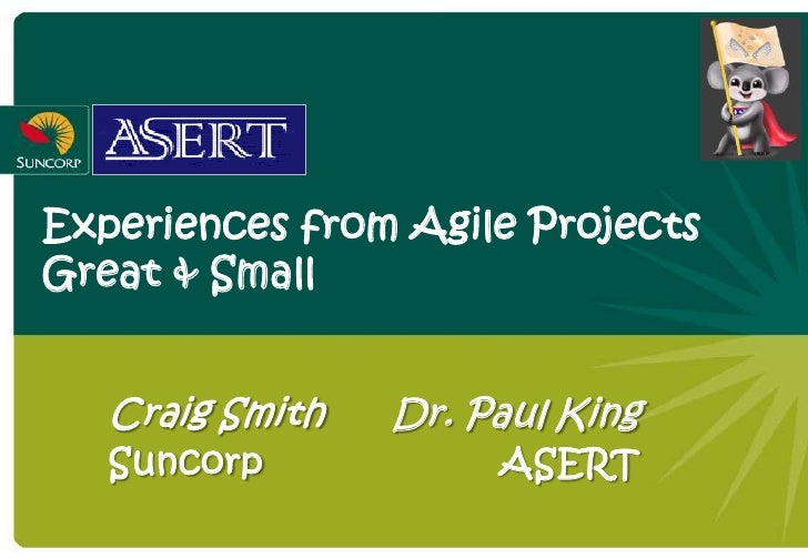 Experiences from Agile Projects Great & Small      Craig Smith   Dr. Paul King    Suncorp            ASERT