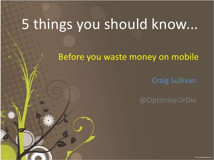 5 things you should know...<br />Before you waste money on mobile<br />Craig Sullivan<br />@OptimiseOrDie<br />