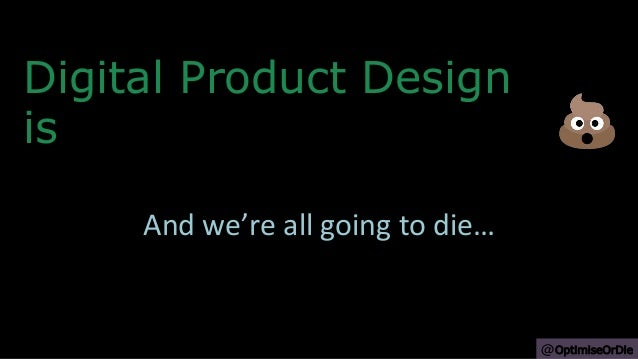 Digital Product Design is And we're all going to die… @OptimiseOrDie