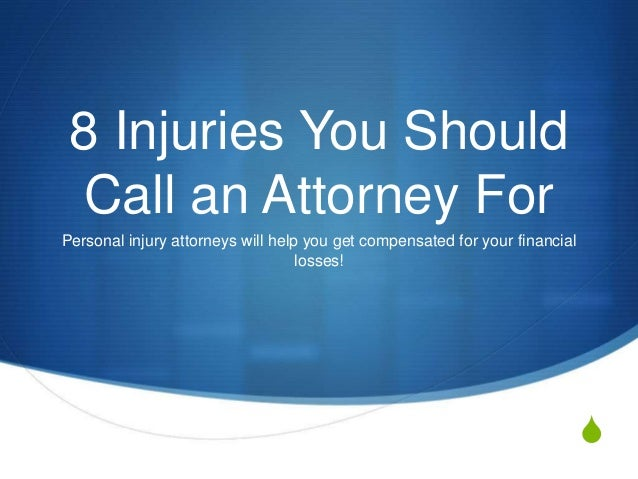 S 8 Injuries You Should Call an Attorney For Personal injury attorneys will help you get compensated for your financial lo...