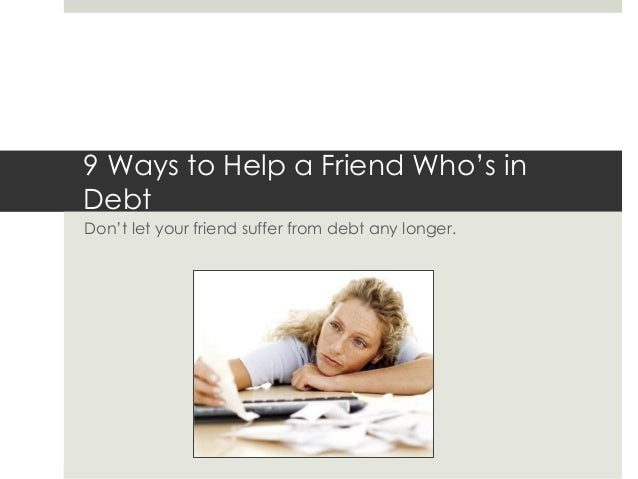9 Ways to Help a Friend Who's in Debt Don't let your friend suffer from debt any longer.