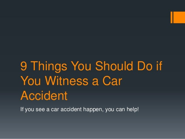 9 Things You Should Do if You Witness a Car Accident If you see a car accident happen, you can help!