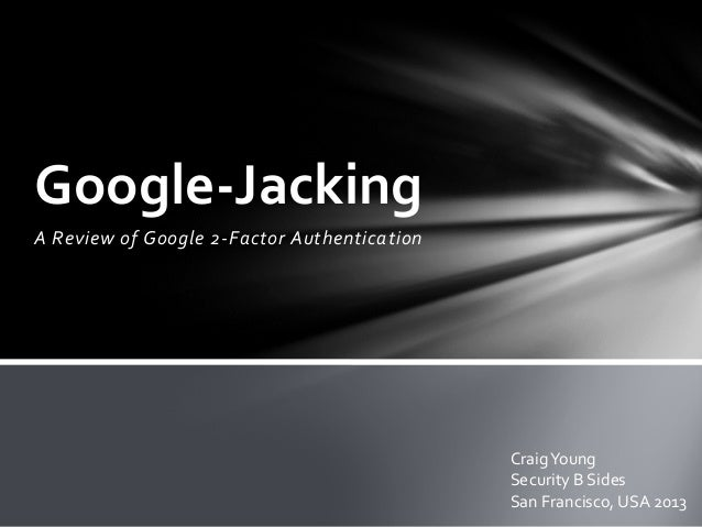 A Review of Google 2-Factor AuthenticationGoogle-JackingCraigYoungSecurity B SidesSan Francisco, USA 2013