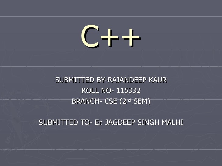 C++    SUBMITTED BY-RAJANDEEP KAUR          ROLL NO- 115332        BRANCH- CSE (2nd SEM)SUBMITTED TO- Er. JAGDEEP SINGH MA...