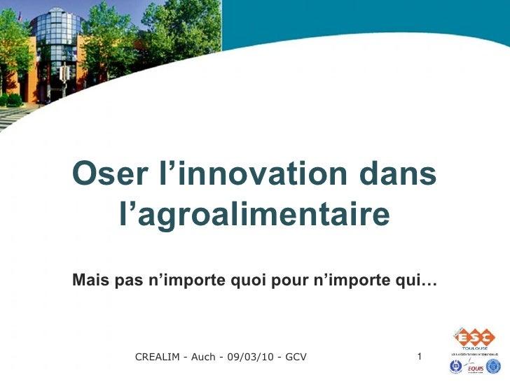 Oser l'innovation dans   l'agroalimentaire Mais pas n'importe quoi pour n'importe qui…           CREALIM - Auch - 09/03/10...