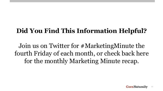 11 Did You Find This Information Helpful? Join us on Twitter for #MarketingMinute the fourth Friday of each month, or chec...