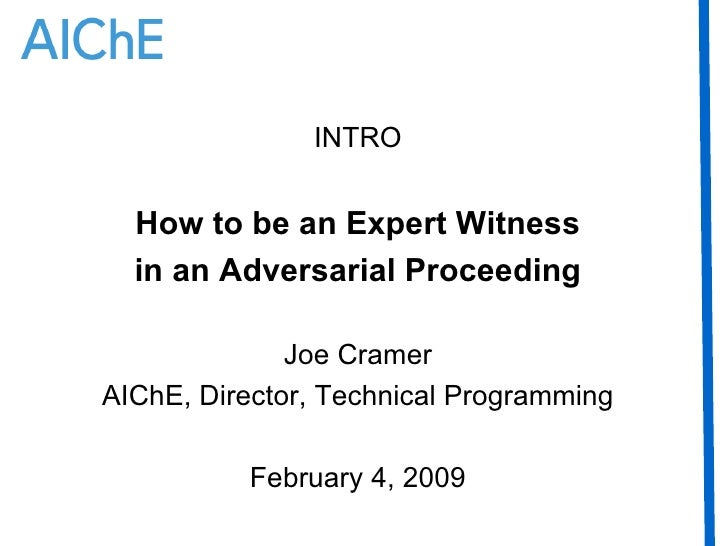 INTRO How to be an Expert Witness in an Adversarial Proceeding Joe Cramer AIChE, Director, Technical Programming February ...