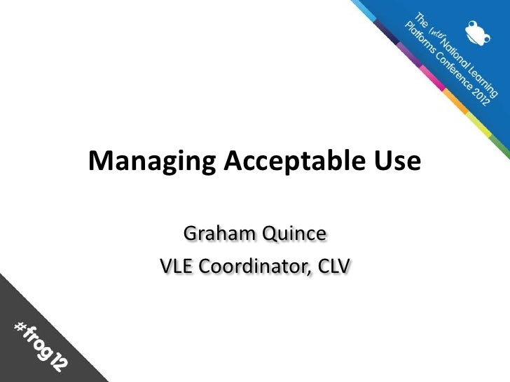 Managing Acceptable Use      Graham Quince    VLE Coordinator, CLV