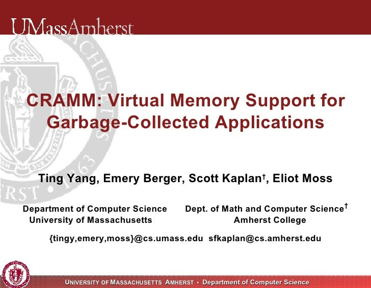 CRAMM: Virtual Memory Support for Garbage-Collected Applications Ting Yang, Emery Berger, Scott Kaplan † , Eliot Moss Depa...