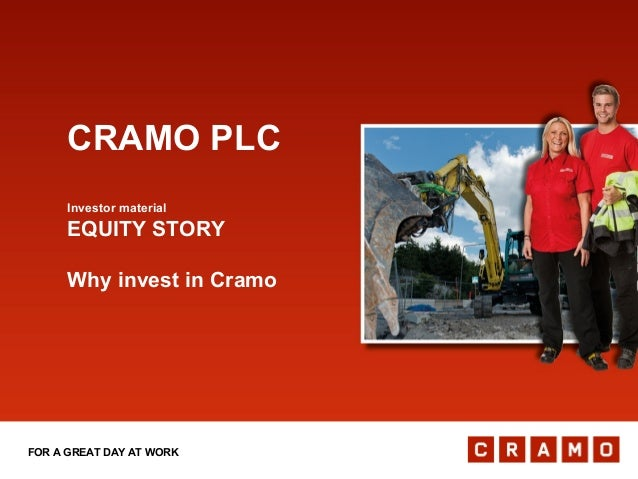 FOR A GREAT DAY AT WORK CRAMO PLC Investor material EQUITY STORY Why invest in Cramo
