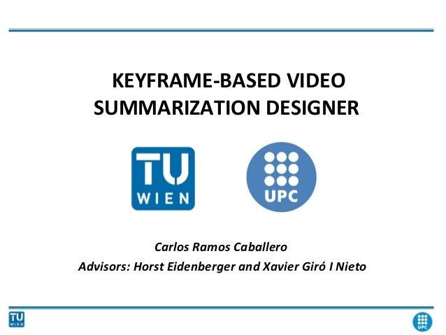 KEYFRAME-BASED VIDEO SUMMARIZATION DESIGNER Carlos Ramos Caballero Advisors: Horst Eidenberger and Xavier Giró I Nieto