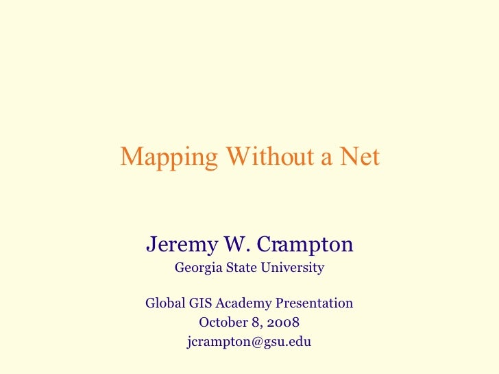 Mapping Without a Net Jeremy W. Crampton Georgia State University Global GIS Academy Presentation October 8, 2008 [email_a...