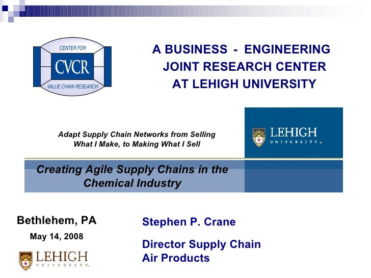 A BUSINESS - ENGINEERING JOINT RESEARCH CENTER AT LEHIGH UNIVERSITY Creating Agile Supply Chains in the Chemical Industry ...