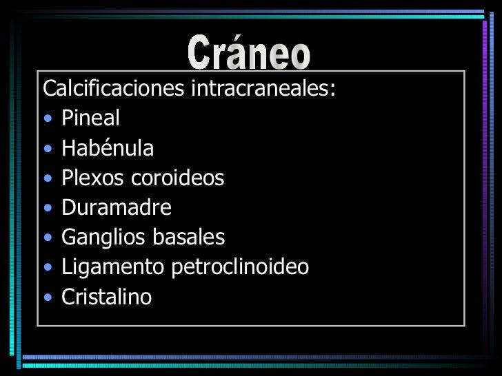 <ul><li>Calcificaciones intracraneales: </li></ul><ul><li>Pineal </li></ul><ul><li>Habénula </li></ul><ul><li>Plexos coroi...