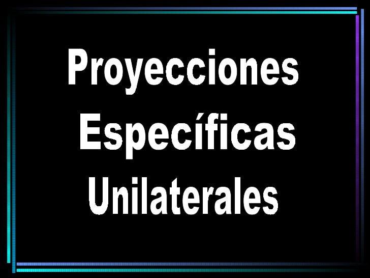 Proyecciones Específicas Unilaterales