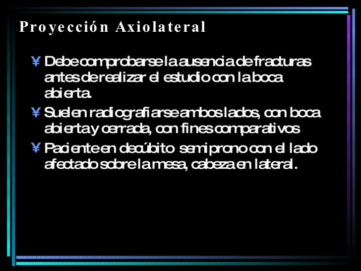 Proyección Axiolateral  <ul><li>Debe comprobarse la ausencia de fracturas antes de realizar el estudio con la boca abierta...