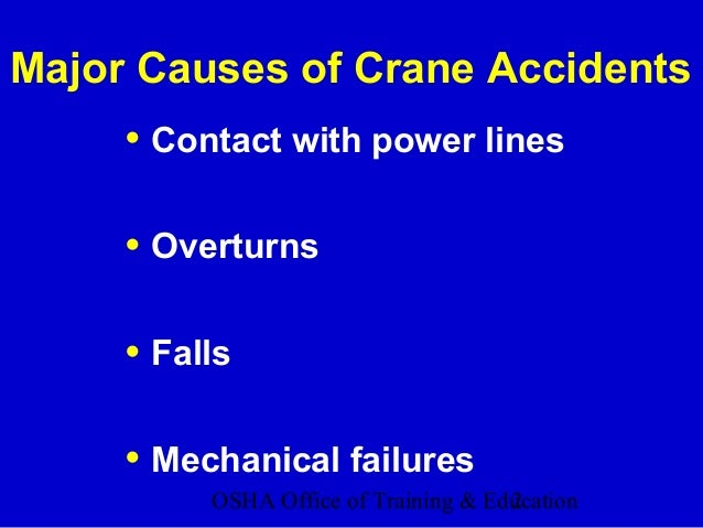 OSHA Office of Training & Education2 Major Causes of Crane Accidents • Contact with power lines • Overturns • Falls • Mech...