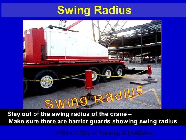 OSHA Office of Training & Education22 Swing Radius Stay out of the swing radius of the crane – Make sure there are barrier...