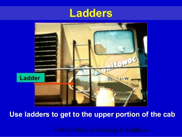OSHA Office of Training & Education24 Ladders Ladder Use ladders to get to the upper portion of the cab