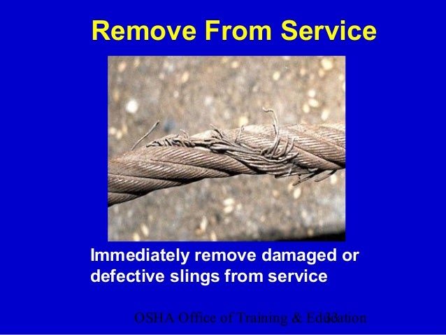 OSHA Office of Training & Education33 Remove From Service Immediately remove damaged or defective slings from service