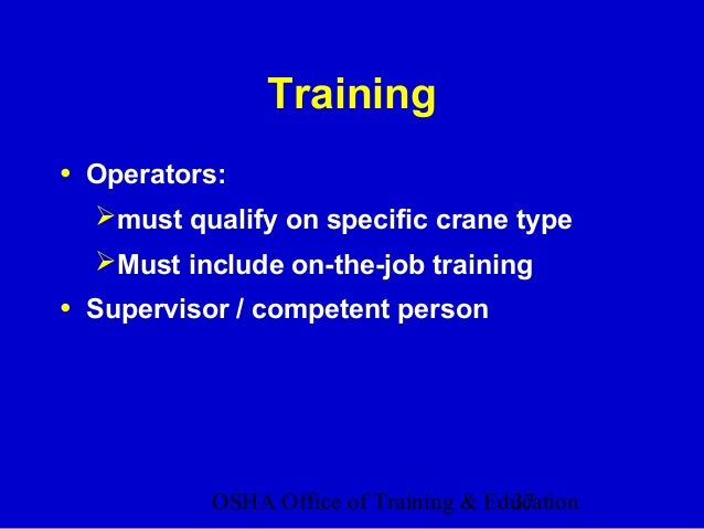 OSHA Office of Training & Education37 Training • Operators: must qualify on specific crane type Must include on-the-job ...