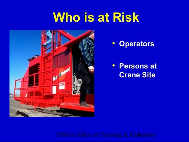 OSHA Office of Training & Education4 Who is at Risk • Operators • Persons at Crane Site
