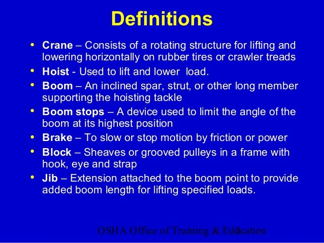 OSHA Office of Training & Education5 Definitions • Crane – Consists of a rotating structure for lifting and lowering horiz...