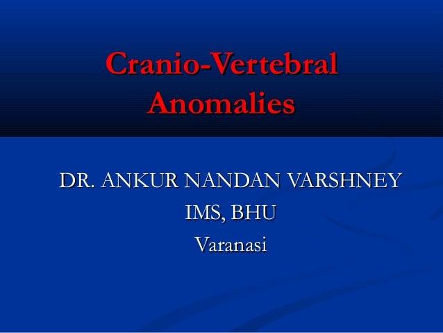 Cranio-Vertebral      AnomaliesDR. ANKUR NANDAN VARSHNEY          IMS, BHU           Varanasi