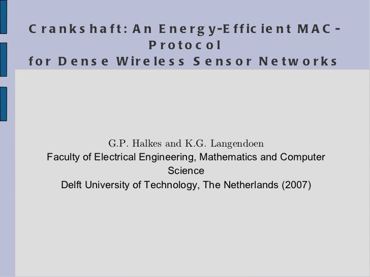 Crankshaft: An Energy-Efficient MAC-Protocol for Dense Wireless Sensor Networks G.P. Halkes and K.G. Langendoen Faculty of...