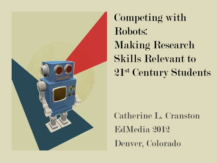 Competing withRobots:Making ResearchSkills Relevant to21st Century StudentsCatherine L. CranstonEdMedia 2012Denver, Colorado