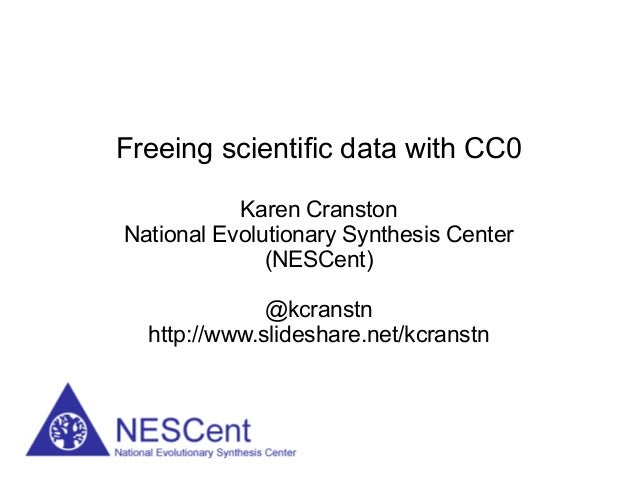 Freeing scientific data with CC0           Karen CranstonNational Evolutionary Synthesis Center              (NESCent)    ...