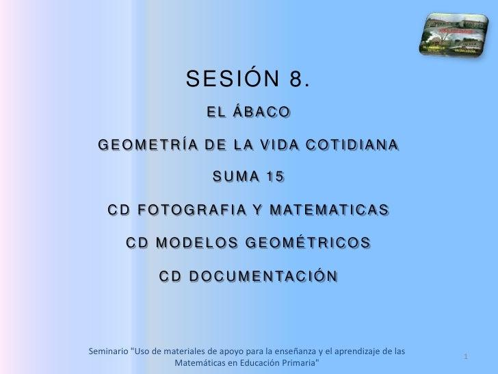 1<br />SESIÓN 8. <br />EL ÁBACO<br />GEOMETRÍA DE LA VIDA COTIDIANA<br />SUMA 15<br />CD FOTOGRAFIA Y MATEMATICAS<br />CD ...