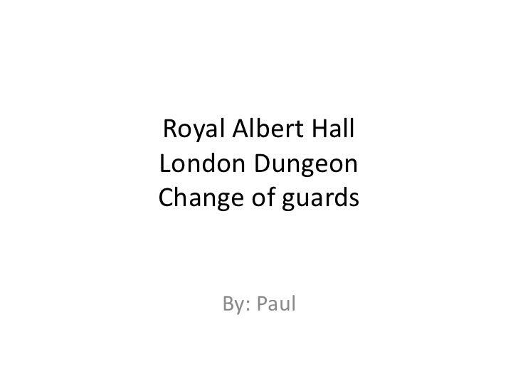 Royal Albert HallLondon DungeonChange of guards     By: Paul