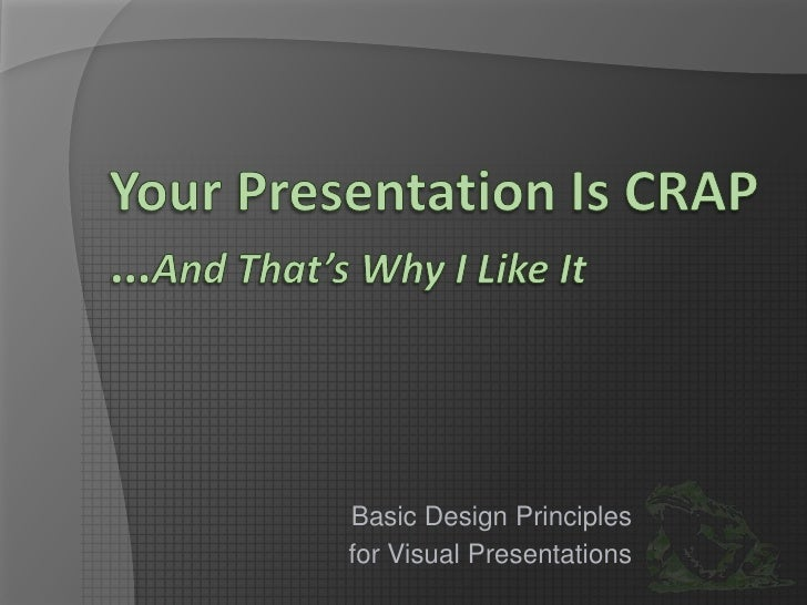 Your Presentation Is CRAP…And That's Why I Like It<br />Basic Design Principles<br />for Visual Presentations<br />