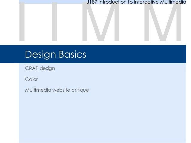 Design Basics CRAP design Color Multimedia website critique I I M M J187 Introduction to Interactive Multimedia