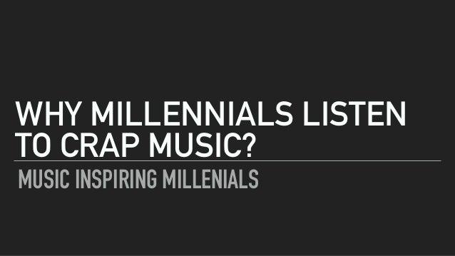 MUSIC INSPIRING MILLENIALS WHY MILLENNIALS LISTEN TO CRAP MUSIC?