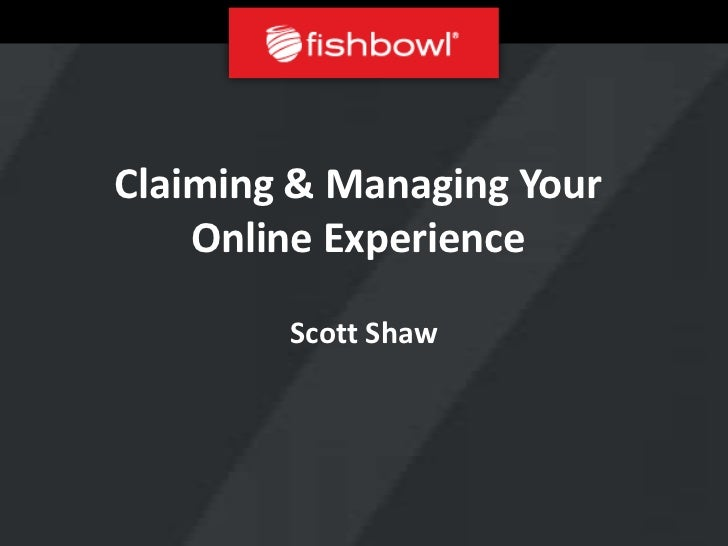 Claiming & Managing Your    Online Experience        Scott Shaw